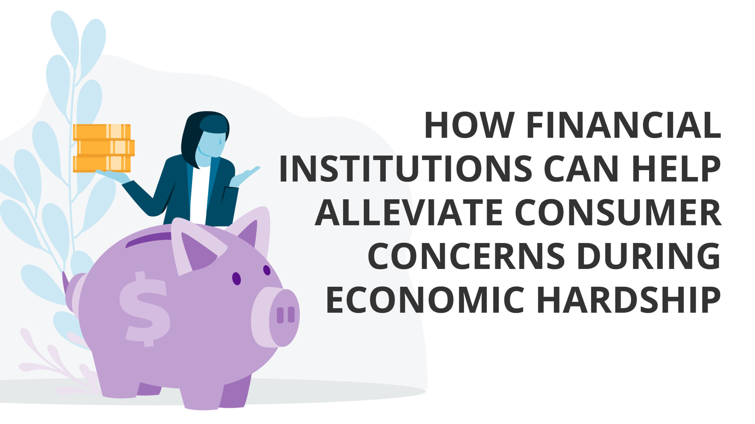How Financial Institutions can Help Alleviate Consumer Concerns During Economic Hardship